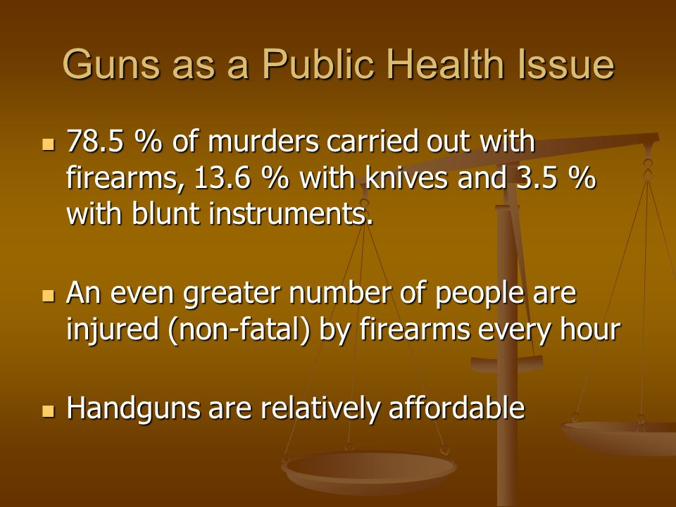 Guns as a Public Health Issue 78.5 % of murders carried out with firearms, 13.6 % with knives and 3.5 % with blunt instruments.
