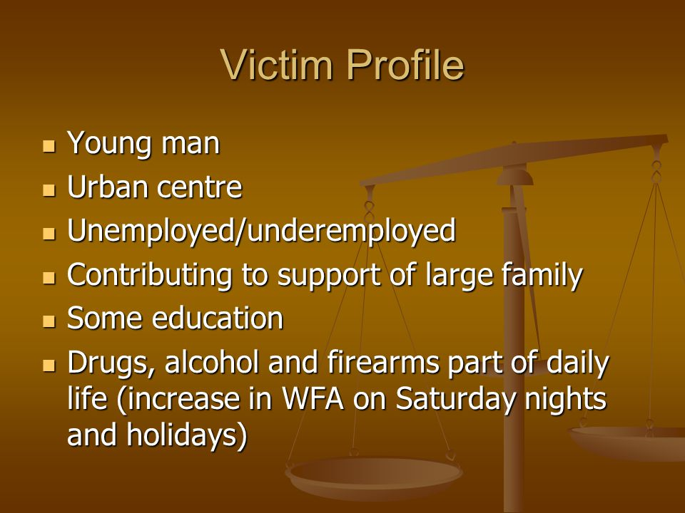 Victim Profile Young man Young man Urban centre Urban centre Unemployed/underemployed Unemployed/underemployed Contributing to support of large family Contributing to support of large family Some education Some education Drugs, alcohol and firearms part of daily life (increase in WFA on Saturday nights and holidays) Drugs, alcohol and firearms part of daily life (increase in WFA on Saturday nights and holidays)