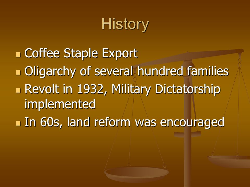 History Coffee Staple Export Coffee Staple Export Oligarchy of several hundred families Oligarchy of several hundred families Revolt in 1932, Military Dictatorship implemented Revolt in 1932, Military Dictatorship implemented In 60s, land reform was encouraged In 60s, land reform was encouraged
