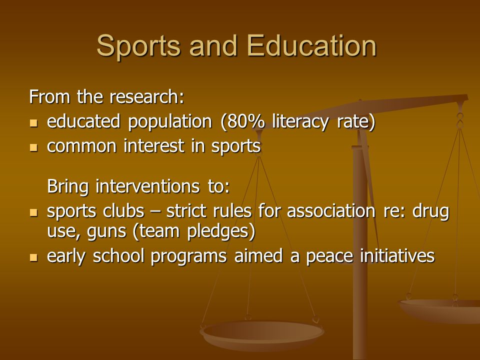 Sports and Education From the research: educated population (80% literacy rate) educated population (80% literacy rate) common interest in sports Bring interventions to: common interest in sports Bring interventions to: sports clubs – strict rules for association re: drug use, guns (team pledges) sports clubs – strict rules for association re: drug use, guns (team pledges) early school programs aimed a peace initiatives early school programs aimed a peace initiatives