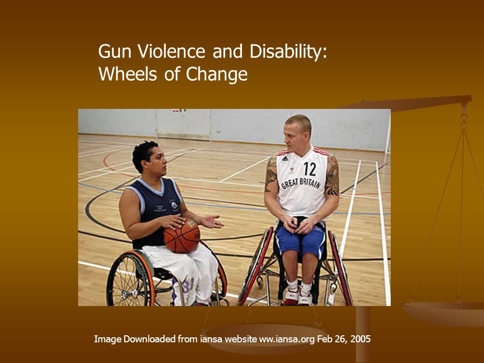 Gun Violence and Disability: Wheels of Change Image Downloaded from iansa website ww.iansa.org Feb 26, 2005