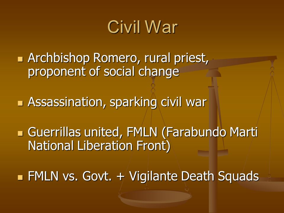 Civil War Archbishop Romero, rural priest, proponent of social change Archbishop Romero, rural priest, proponent of social change Assassination, sparking civil war Assassination, sparking civil war Guerrillas united, FMLN (Farabundo Marti National Liberation Front) Guerrillas united, FMLN (Farabundo Marti National Liberation Front) FMLN vs.