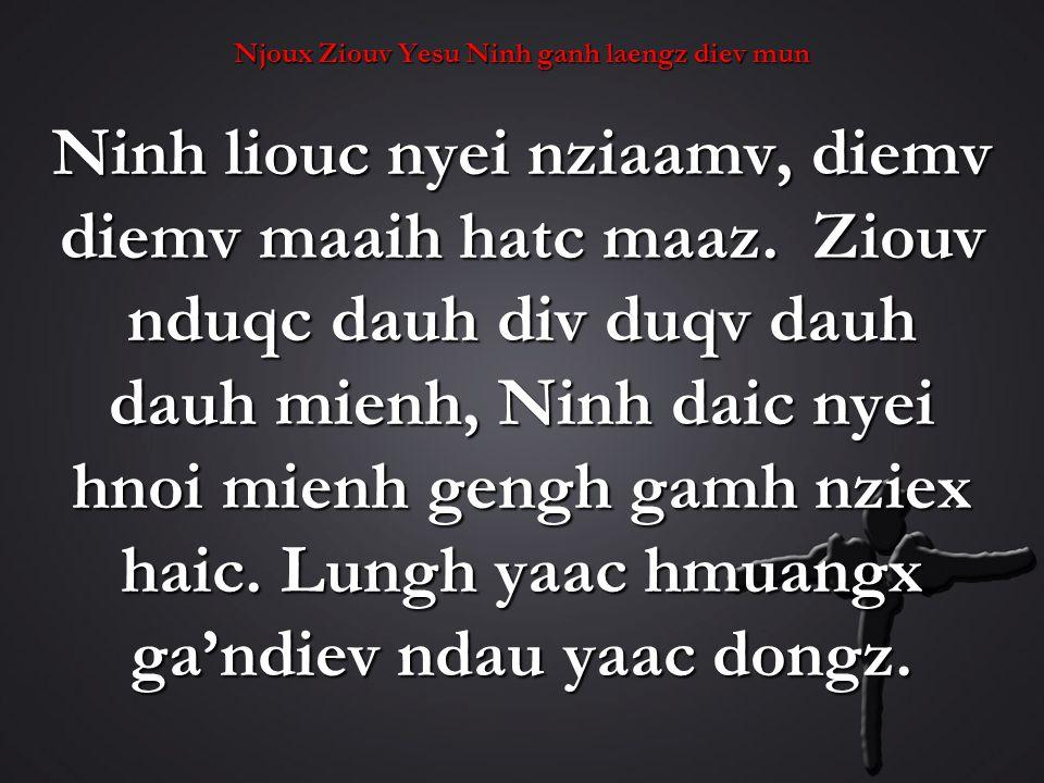 Njoux Ziouv Yesu Ninh ganh laengz diev mun Ninh liouc nyei nziaamv, diemv diemv maaih hatc maaz.