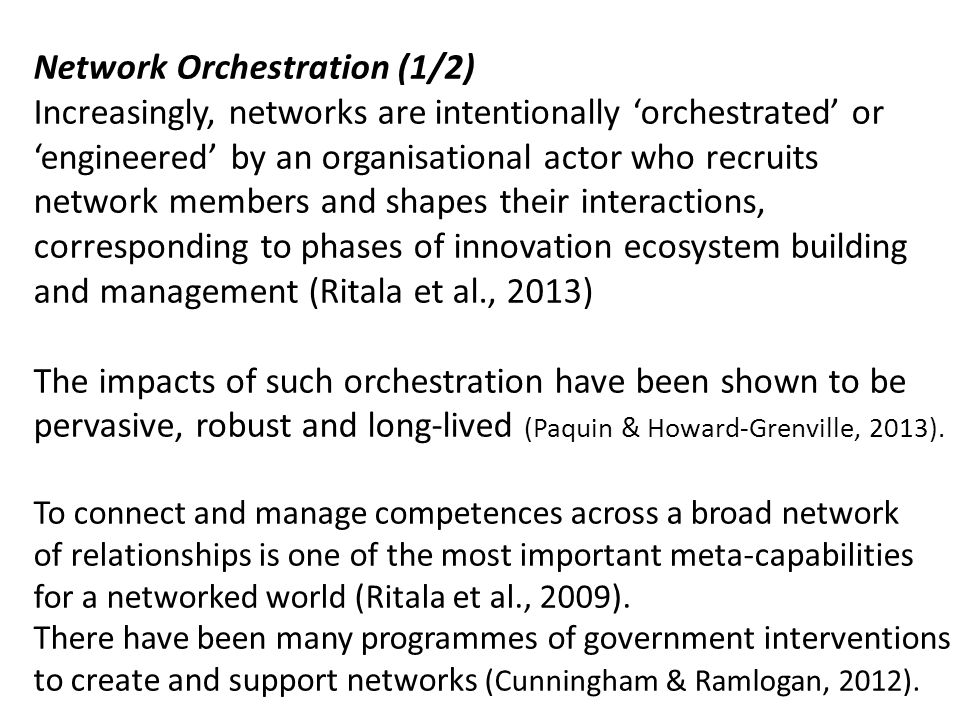 Network Orchestration (1/2) Increasingly, networks are intentionally 'orchestrated' or 'engineered' by an organisational actor who recruits network members and shapes their interactions, corresponding to phases of innovation ecosystem building and management (Ritala et al., 2013) The impacts of such orchestration have been shown to be pervasive, robust and long-lived (Paquin & Howard-Grenville, 2013).
