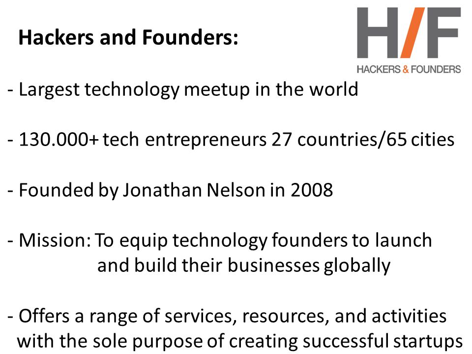Hackers and Founders: - Largest technology meetup in the world - 130.000+ tech entrepreneurs 27 countries/65 cities - Founded by Jonathan Nelson in 2008 - Mission: To equip technology founders to launch and build their businesses globally - Offers a range of services, resources, and activities with the sole purpose of creating successful startups -The vast majority of our networking, speaker and -hackathon events are free -We produce free online educational content.