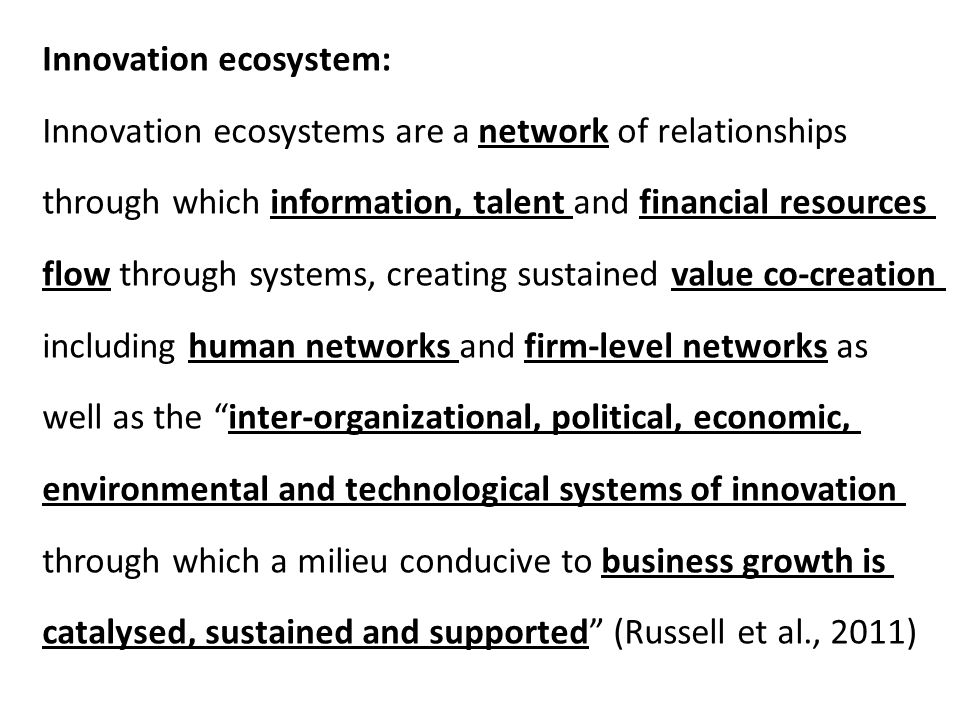 Innovation ecosystem: Innovation ecosystems are a network of relationships through which information, talent and financial resources flow through systems, creating sustained value co-creation including human networks and firm-level networks as well as the inter-organizational, political, economic, environmental and technological systems of innovation through which a milieu conducive to business growth is catalysed, sustained and supported (Russell et al., 2011)