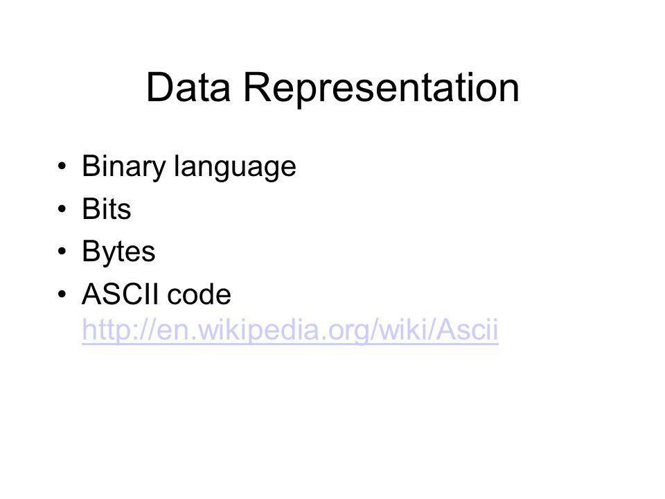 Data Representation Binary language Bits Bytes ASCII code http://en.wikipedia.org/wiki/Ascii http://en.wikipedia.org/wiki/Ascii
