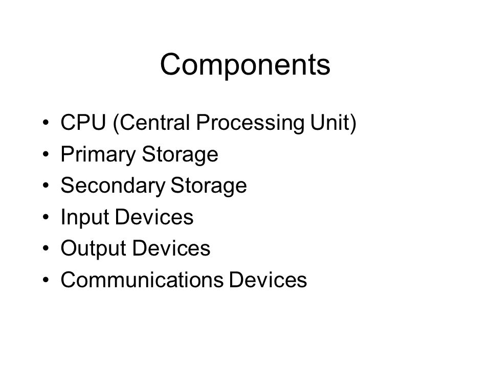 Components CPU (Central Processing Unit) Primary Storage Secondary Storage Input Devices Output Devices Communications Devices