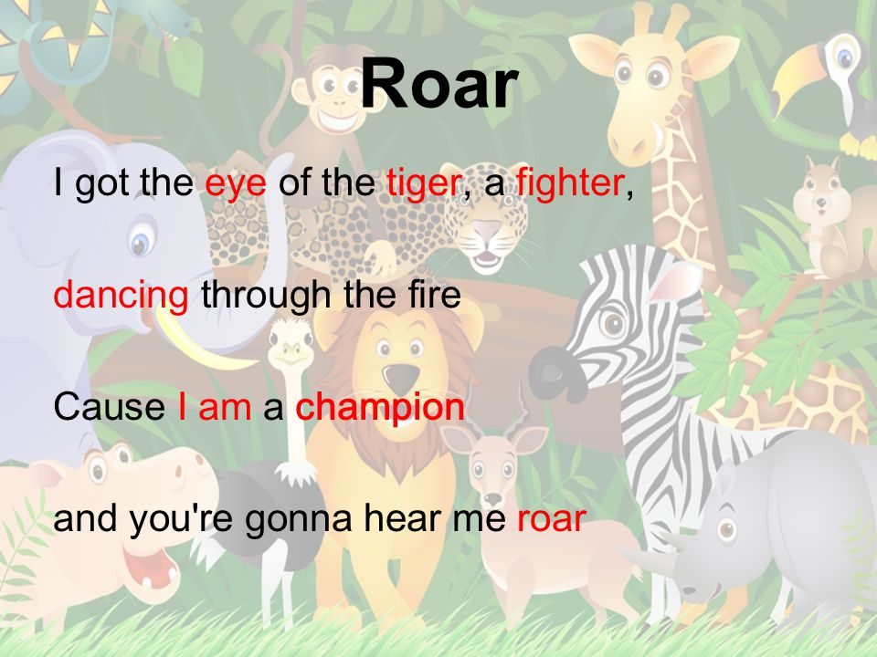 Roar I got the eye of the tiger, a fighter, dancing through the fire Cause I am a champion and you re gonna hear me roar
