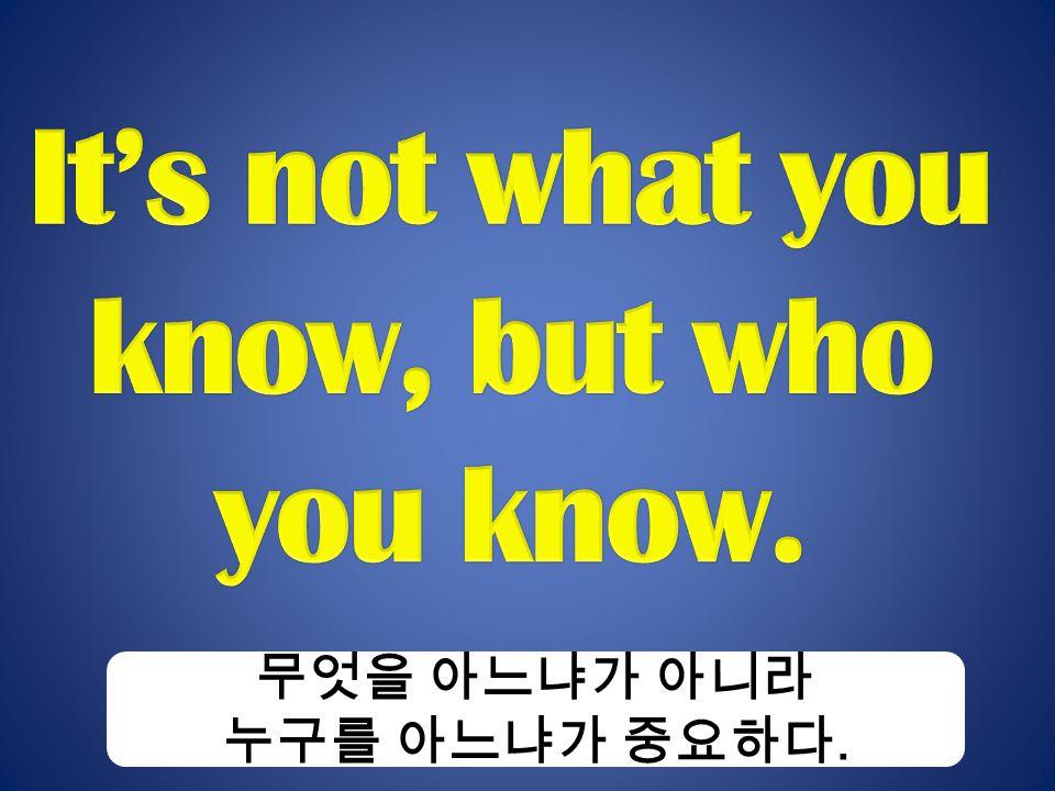 무엇을 아느냐가 아니라 누구를 아느냐가 중요하다.