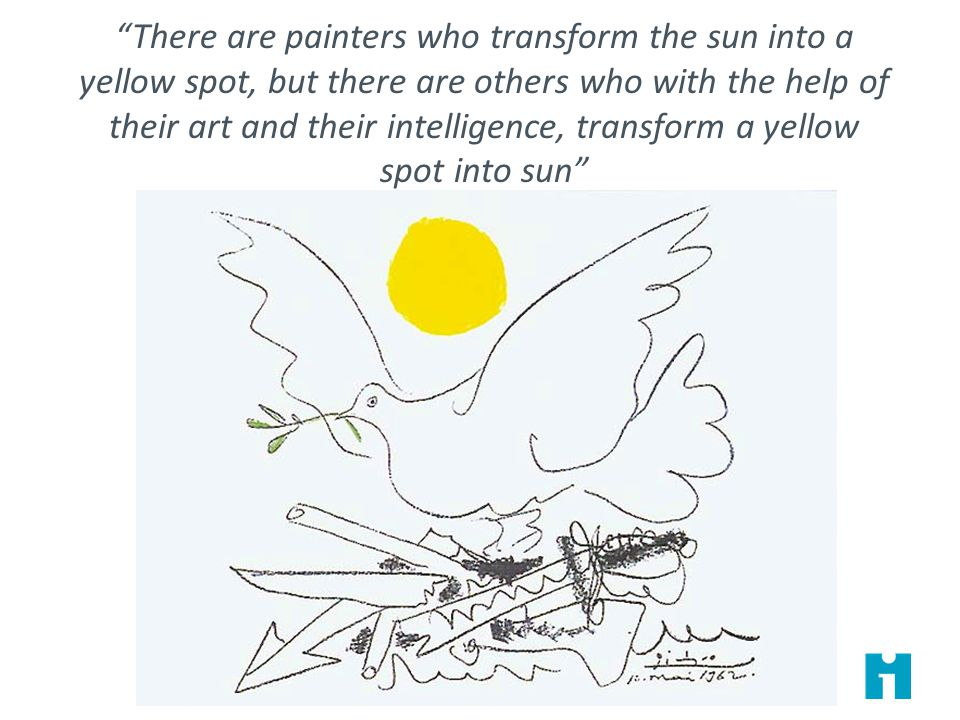 There are painters who transform the sun into a yellow spot, but there are others who with the help of their art and their intelligence, transform a yellow spot into sun