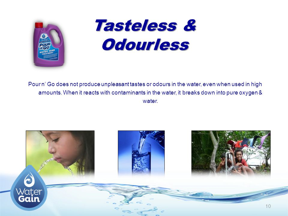 Tasteless & Odourless Pour n' Go does not produce unpleasant tastes or odours in the water, even when used in high amounts.