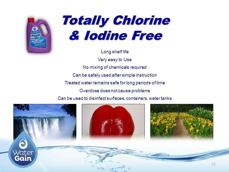 Totally Chlorine & Iodine Free Long shelf life Very easy to Use No mixing of chemicals required Can be safely used after simple instruction Treated water remains safe for long periods of time Overdose does not cause problems Can be used to disinfect surfaces, containers, water tanks 15