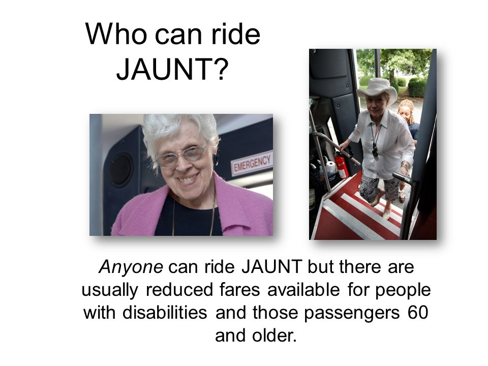 Who can ride JAUNT? Anyone can ride JAUNT but there are usually reduced fares available for people with disabilities and those passengers 60 and older