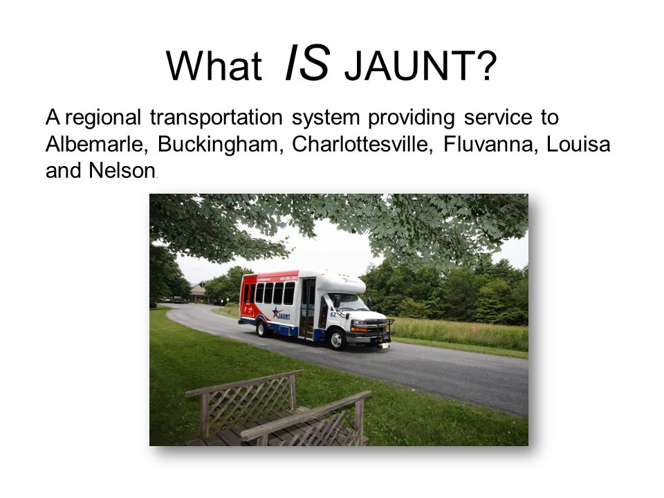 What IS JAUNT? A regional transportation system providing service to Albemarle, Buckingham, Charlottesville, Fluvanna, Louisa and Nelson.