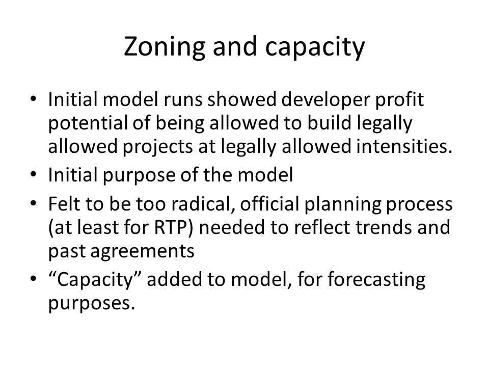 Zoning and capacity Initial model runs showed developer profit potential of being allowed to build legally allowed projects at legally allowed intensi