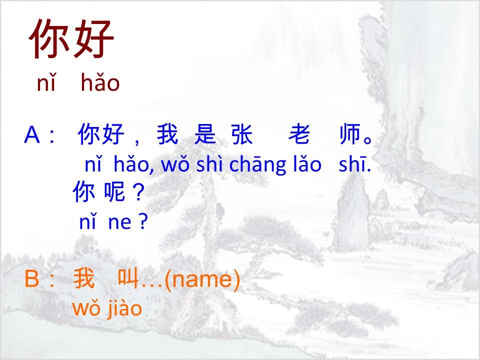 A : 你好, 我 是 张 老 师。 nǐ hǎo, wǒ shì chāng lǎo shī. 你 呢? nǐ ne ? B : 我 叫 …(name) w ǒ jiào 你好 nǐ hǎo