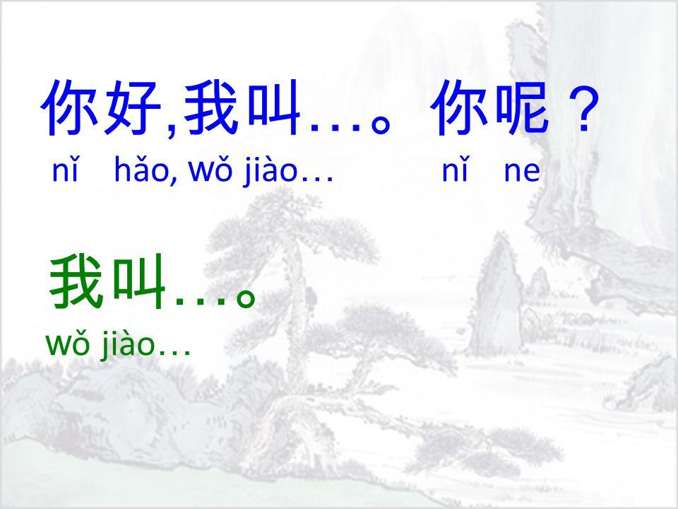 你好, 我叫 … 。你呢? nǐ hǎo, w ǒ jiào … nǐ ne 我叫 … 。 w ǒ jiào …