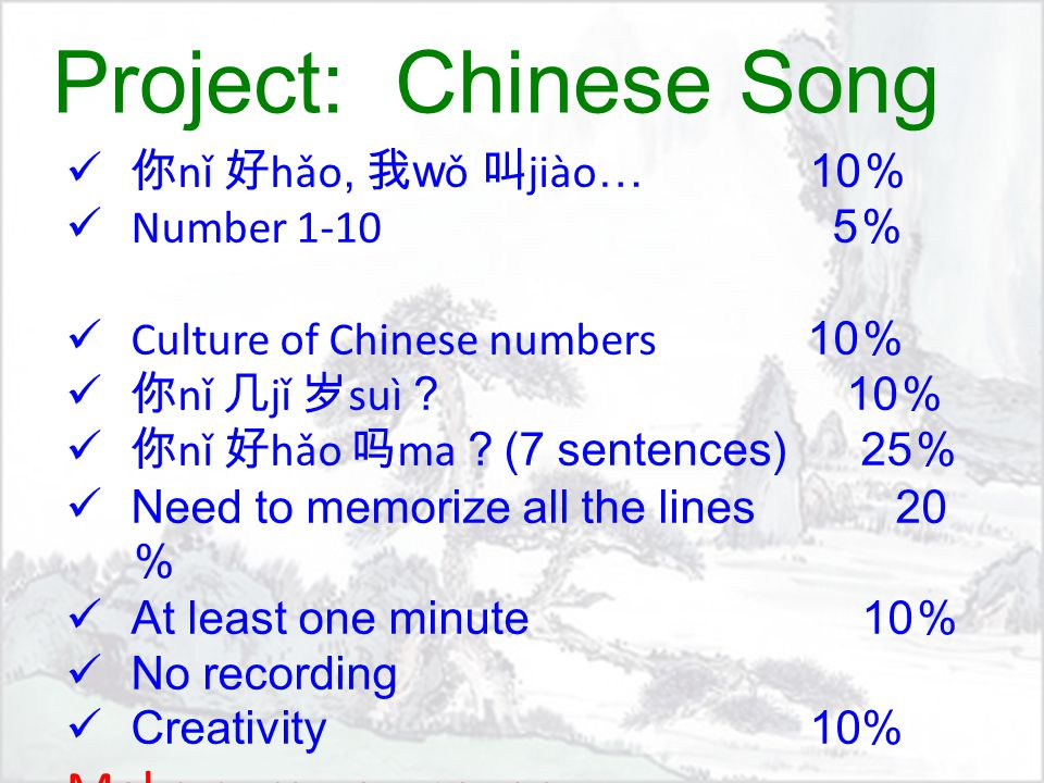 Project: Chinese Song 你 nǐ 好 hǎo, 我 w ǒ 叫 jiào … 10 % Number 1-10 5 % Culture of Chinese numbers 10 % 你 nǐ 几 jǐ 岁 suì ? 10 % 你 nǐ 好 hǎo 吗 ma ? (7 sentences) 25 % Need to memorize all the lines 20 % At least one minute 10 % No recording Creativity 10% Make sure you cover: PPT P12, 13, 14, 15 & 16 100%