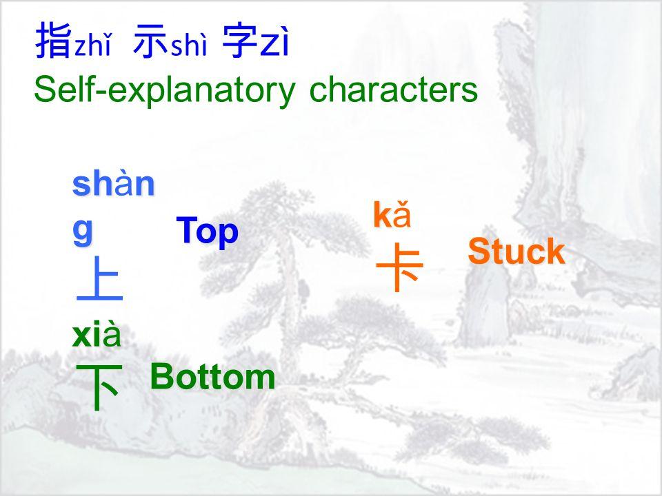 指 zhǐ 示 shì 字 zì Self-explanatory characters shn g shàn g 上 xi xià 下 kkǎ卡kkǎ卡 Top Bottom Stuck