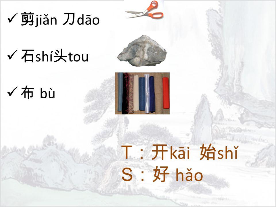 T :开 kāi 始 shǐ S :好 hǎo 剪 jiǎn 刀 dāo 石 shí 头 tou 布 bù