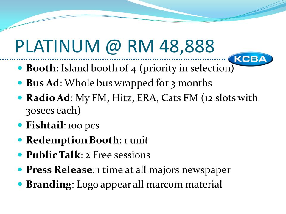 Booth: Island booth of 4 (priority in selection) Bus Ad: Whole bus wrapped for 3 months Radio Ad: My FM, Hitz, ERA, Cats FM (12 slots with 30secs each) Fishtail: 100 pcs Redemption Booth: 1 unit Public Talk: 2 Free sessions Press Release: 1 time at all majors newspaper Branding: Logo appear all marcom material PLATINUM @ RM 48,888