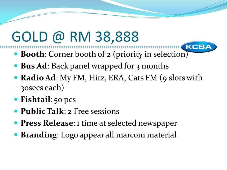 Booth: Corner booth of 2 (priority in selection) Bus Ad: Back panel wrapped for 3 months Radio Ad: My FM, Hitz, ERA, Cats FM (9 slots with 30secs each) Fishtail: 50 pcs Public Talk: 2 Free sessions Press Release: 1 time at selected newspaper Branding: Logo appear all marcom material GOLD @ RM 38,888