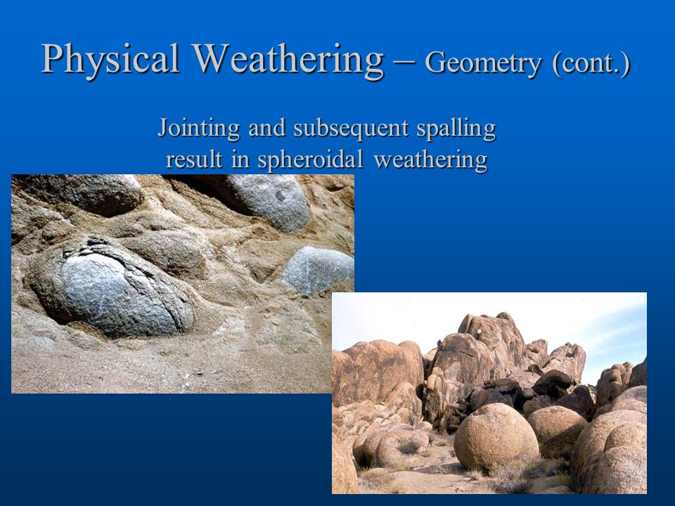 Physical Weathering – Geometry (cont.) Jointing and subsequent spalling result in spheroidal weathering