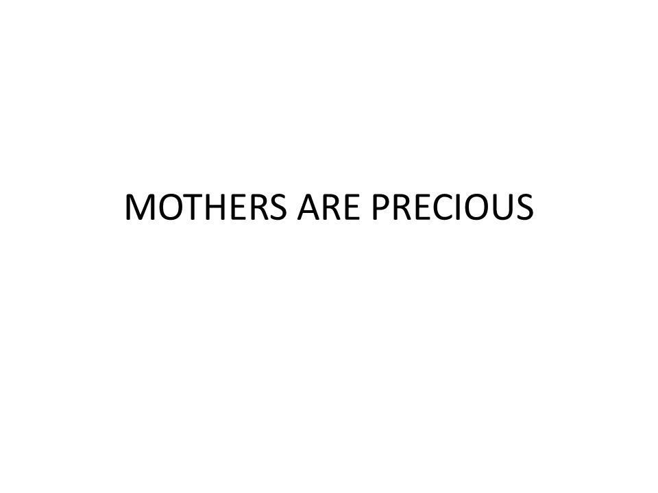 MOTHERS ARE PRECIOUS