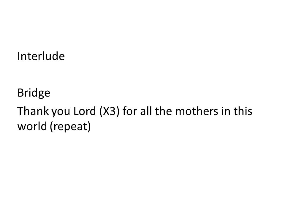 Interlude Bridge Thank you Lord (X3) for all the mothers in this world (repeat)