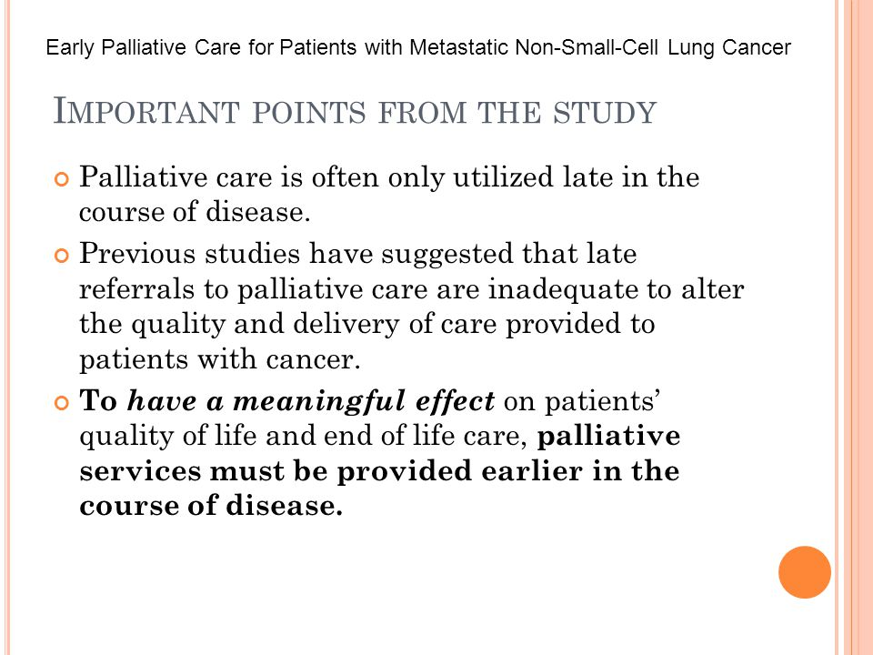 I MPORTANT POINTS FROM THE STUDY Palliative care is often only utilized late in the course of disease.