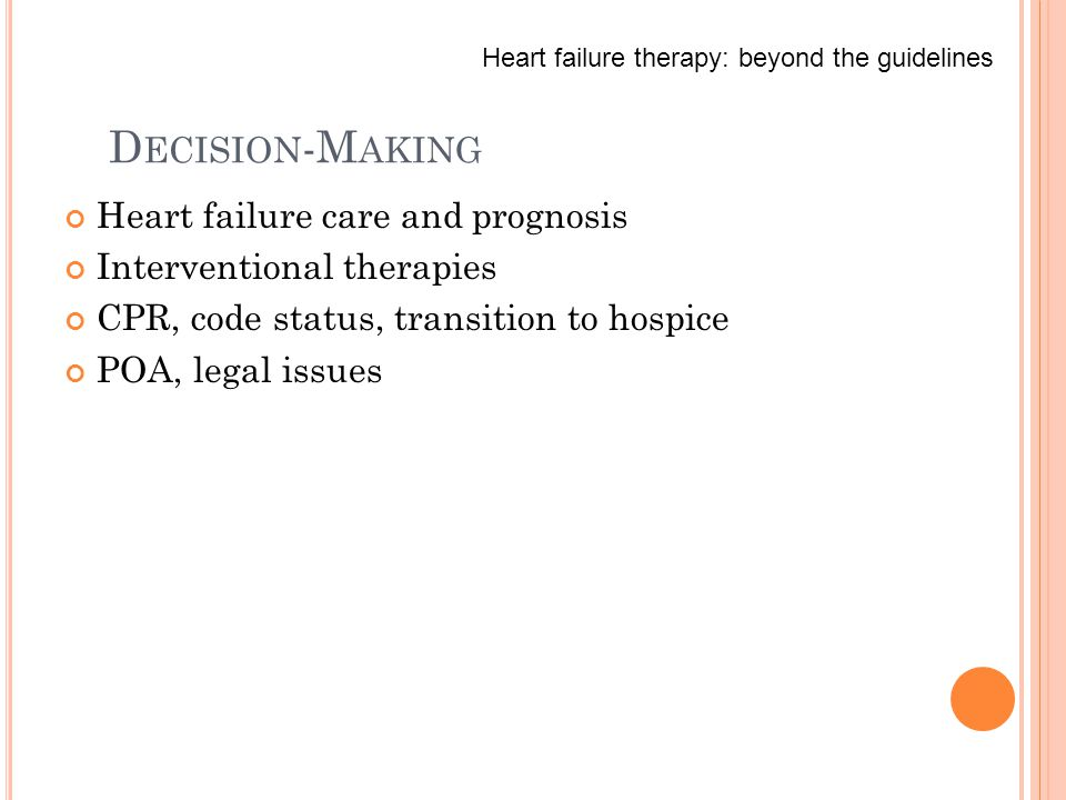 D ECISION -M AKING Heart failure care and prognosis Interventional therapies CPR, code status, transition to hospice POA, legal issues Heart failure therapy: beyond the guidelines