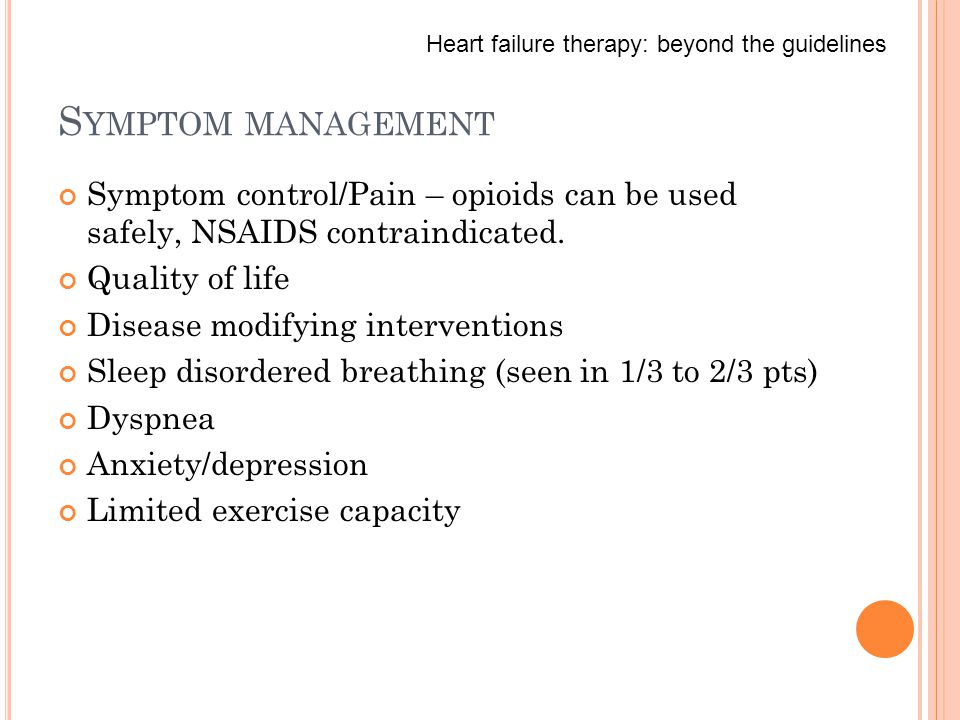 S YMPTOM MANAGEMENT Symptom control/Pain – opioids can be used safely, NSAIDS contraindicated.