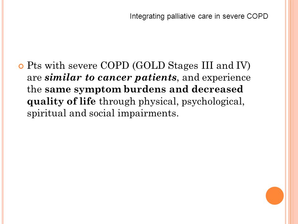 Pts with severe COPD (GOLD Stages III and IV) are similar to cancer patients, and experience the same symptom burdens and decreased quality of life through physical, psychological, spiritual and social impairments.