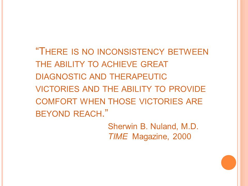T HERE IS NO INCONSISTENCY BETWEEN THE ABILITY TO ACHIEVE GREAT DIAGNOSTIC AND THERAPEUTIC VICTORIES AND THE ABILITY TO PROVIDE COMFORT WHEN THOSE VICTORIES ARE BEYOND REACH. Sherwin B.
