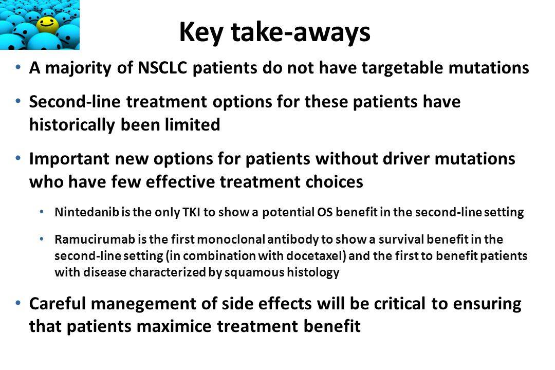A majority of NSCLC patients do not have targetable mutations Second-line treatment options for these patients have historically been limited Important new options for patients without driver mutations who have few effective treatment choices Nintedanib is the only TKI to show a potential OS benefit in the second-line setting Ramucirumab is the first monoclonal antibody to show a survival benefit in the second-line setting (in combination with docetaxel) and the first to benefit patients with disease characterized by squamous histology Careful manegement of side effects will be critical to ensuring that patients maximice treatment benefit Key take-aways