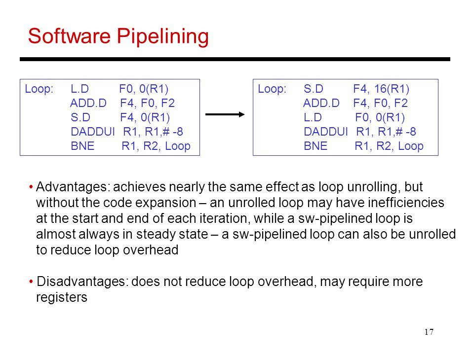 17 Software Pipelining Loop: L.D F0, 0(R1) ADD.D F4, F0, F2 S.D F4, 0(R1) DADDUI R1, R1,# -8 BNE R1, R2, Loop Loop: S.D F4, 16(R1) ADD.D F4, F0, F2 L.D F0, 0(R1) DADDUI R1, R1,# -8 BNE R1, R2, Loop Advantages: achieves nearly the same effect as loop unrolling, but without the code expansion – an unrolled loop may have inefficiencies at the start and end of each iteration, while a sw-pipelined loop is almost always in steady state – a sw-pipelined loop can also be unrolled to reduce loop overhead Disadvantages: does not reduce loop overhead, may require more registers