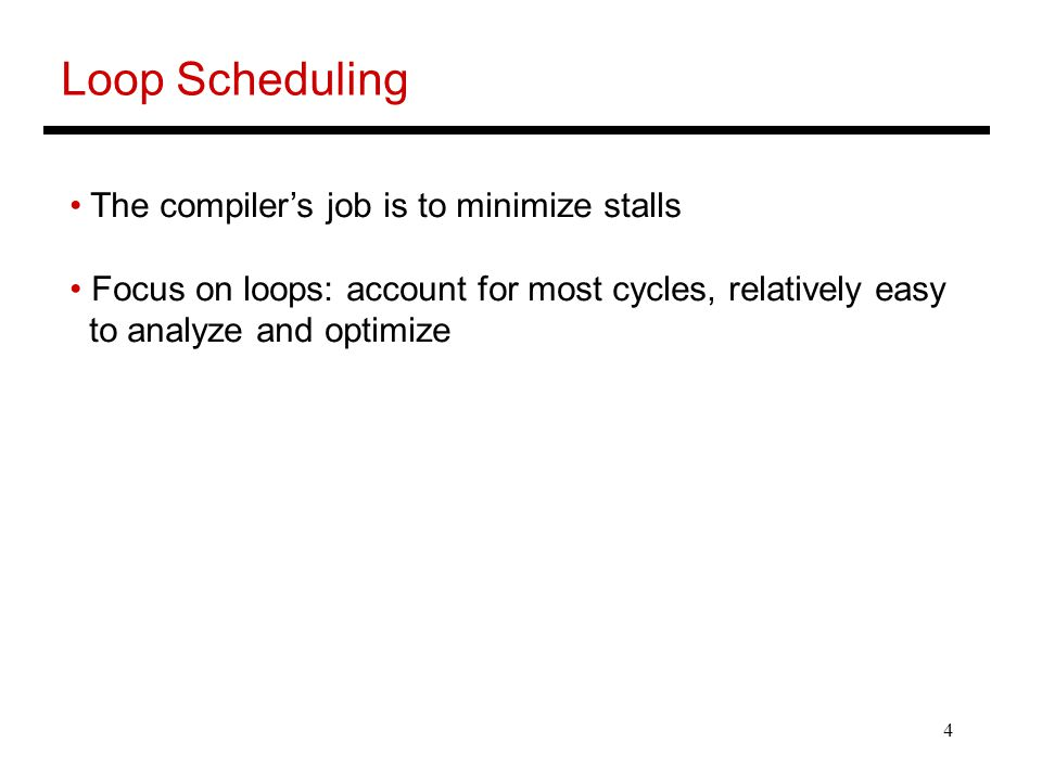 4 Loop Scheduling The compiler's job is to minimize stalls Focus on loops: account for most cycles, relatively easy to analyze and optimize