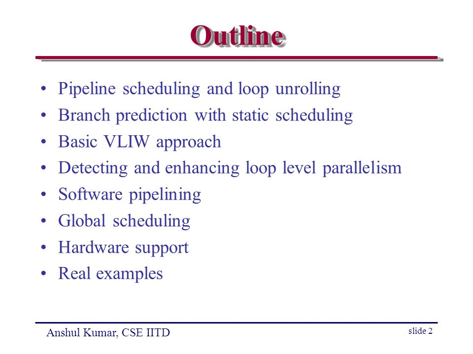 Anshul Kumar, CSE IITD slide 2 OutlineOutline Pipeline scheduling and loop unrolling Branch prediction with static scheduling Basic VLIW approach Detecting and enhancing loop level parallelism Software pipelining Global scheduling Hardware support Real examples