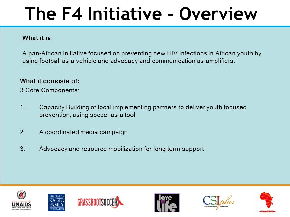 The F4 Initiative - Overview What it is: A pan-African initiative focused on preventing new HIV infections in African youth by using football as a vehicle and advocacy and communication as amplifiers.