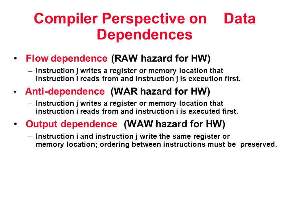 Compiler Perspective on Data Dependences Flow dependence (RAW hazard for HW) –Instruction j writes a register or memory location that instruction i reads from and instruction j is execution first.