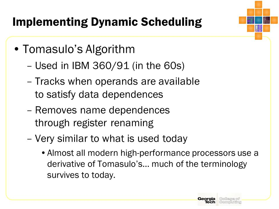 Implementing Dynamic Scheduling Tomasulo's Algorithm –Used in IBM 360/91 (in the 60s) –Tracks when operands are available to satisfy data dependences –Removes name dependences through register renaming –Very similar to what is used today Almost all modern high-performance processors use a derivative of Tomasulo's… much of the terminology survives to today.