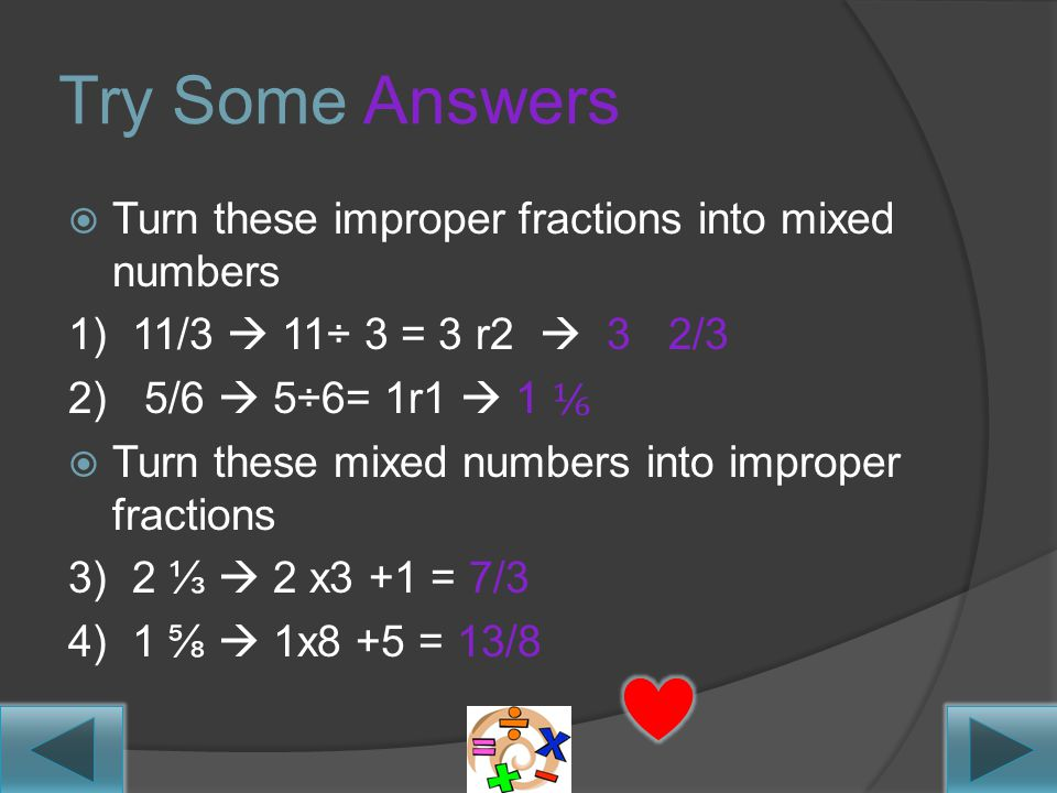 Try Some~  Turn these improper fractions into mixed numbers 1) 11/3 2) 5/6  Turn these mixed numbers into improper fractions 3) 2 ⅓ 4) 1 ⅝ Don't hit