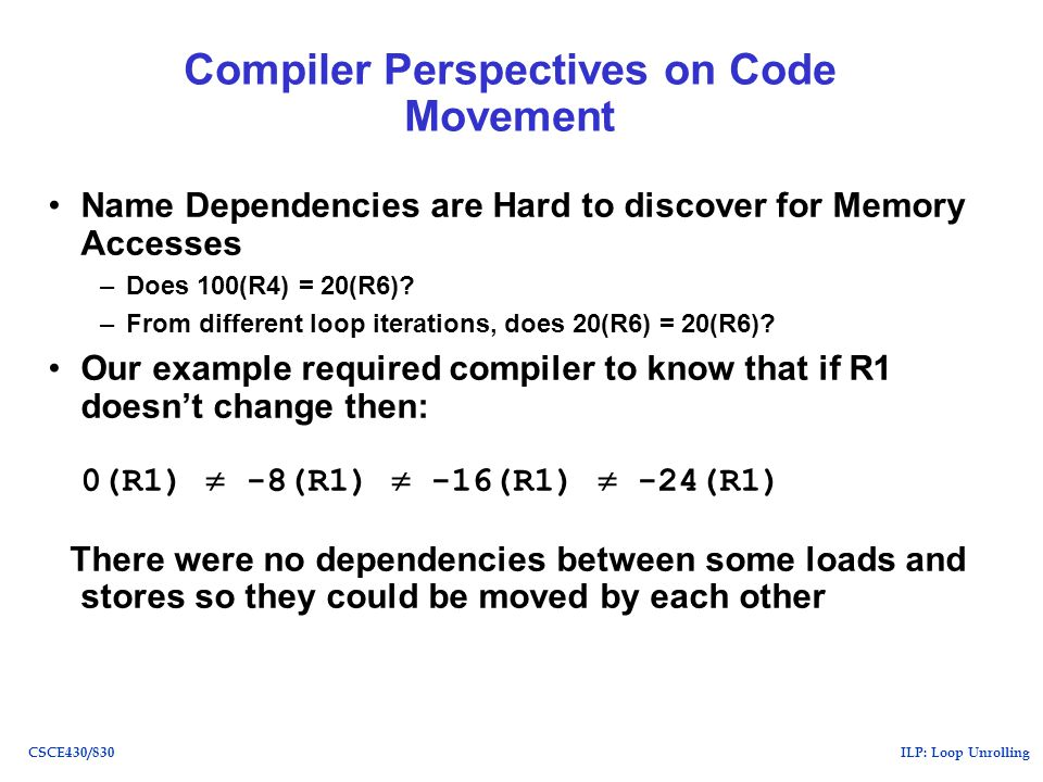 ILP: Loop UnrollingCSCE430/830 Compiler Perspectives on Code Movement Name Dependencies are Hard to discover for Memory Accesses –Does 100(R4) = 20(R6).