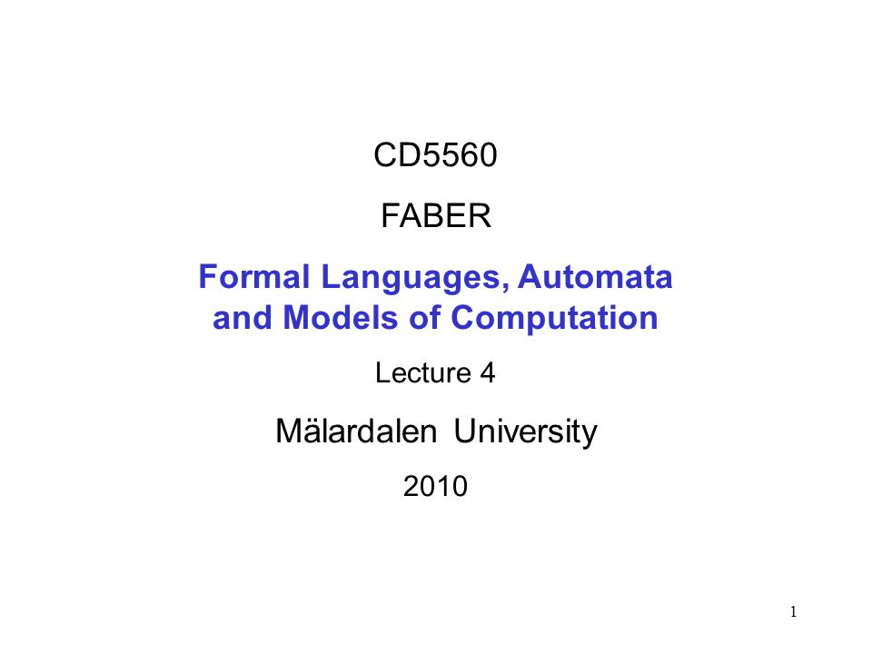 1 CD5560 FABER Formal Languages, Automata and Models of Computation Lecture 4 Mälardalen University 2010