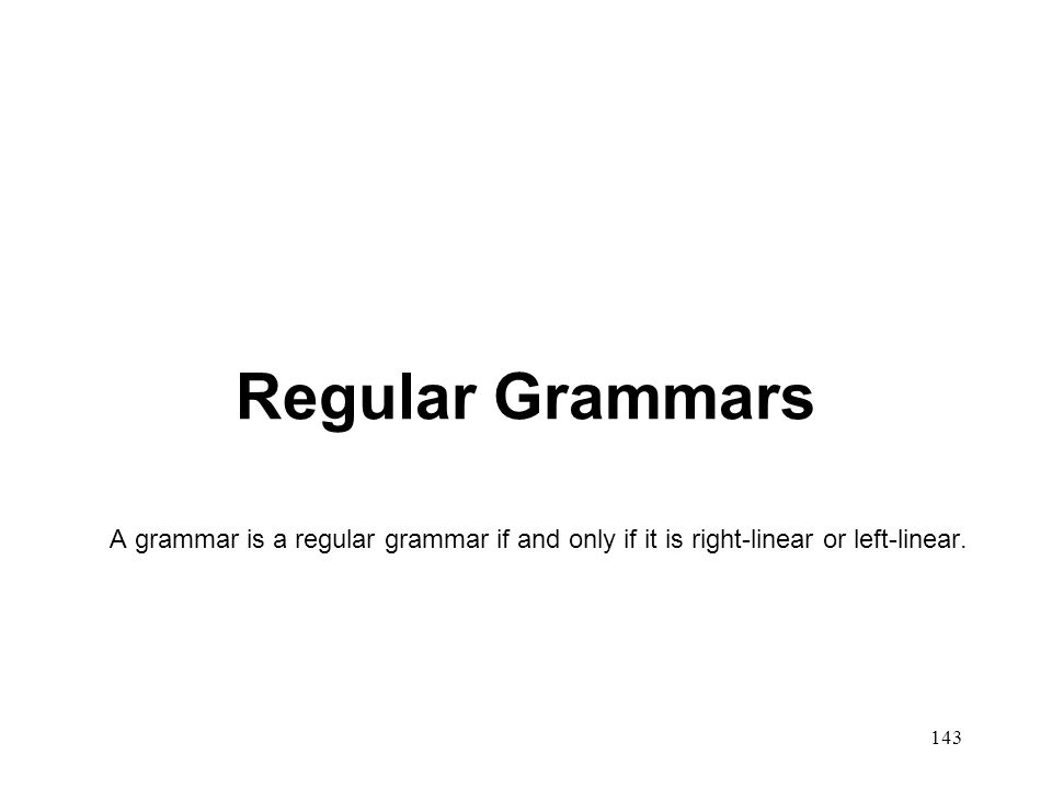 143 Regular Grammars A grammar is a regular grammar if and only if it is right-linear or left-linear.