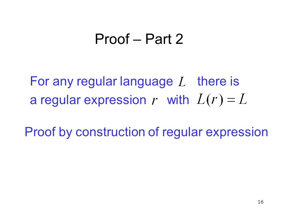 16 Proof – Part 2 For any regular language there is a regular expression with Proof by construction of regular expression