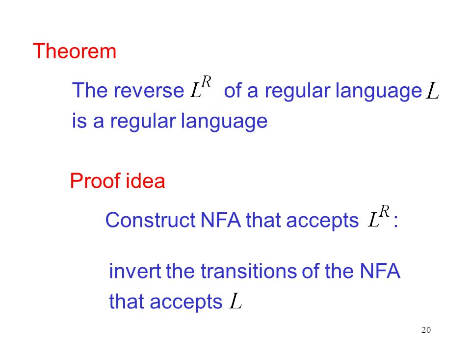 20 Theorem The reverse of a regular language is a regular language Proof idea Construct NFA that accepts : invert the transitions of the NFA that accepts