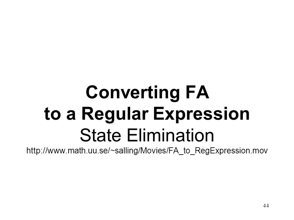 44 Converting FA to a Regular Expression State Elimination http://www.math.uu.se/~salling/Movies/FA_to_RegExpression.mov