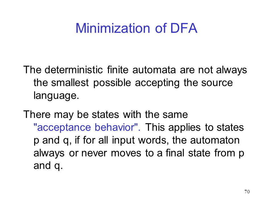 70 Minimization of DFA The deterministic finite automata are not always the smallest possible accepting the source language.